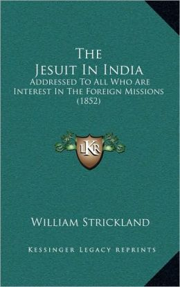 The Jesuit In India: Addressed To All Who Are Interest In The Foreign Missions (1852)