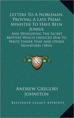Letters To A Nobleman, Proving A Late Prime Minister To Have Been Junius: And Developing The Secret Motives Which Induced Him To Write Under That And Other Signatures (1816)