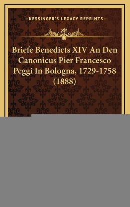 Briefe Benedicts XIV An Den Canonicus Pier Francesco Peggi In Bologna, 1729-1758 (1888)