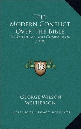 The Modern Conflict Over The Bible: In Synthesis And Comparison (1918)
