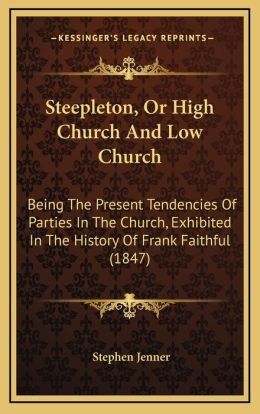 Steepleton, Or High Church And Low Church: Being The Present Tendencies Of Parties In The Church, Exhibited In The History Of Frank Faithful (1847)