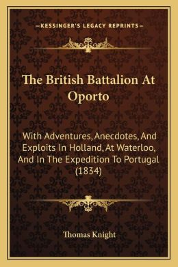 The British Battalion At Oporto: With Adventures, Anecdotes, And Exploits In Holland, At Waterloo, And In The Expedition To Portugal (1834)