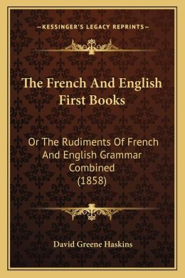 The French And English First Books: Or The Rudiments Of French And English Grammar Combined (1858)