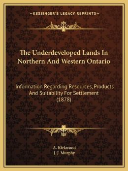 The Underdeveloped Lands In Northern And Western Ontario: Information Regarding Resources, Products And Suitability For Settlement (1878)