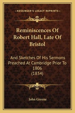 Reminiscences Of Robert Hall, Late Of Bristol: And Sketches Of His Sermons Preached At Cambridge Prior To 1806 (1834)