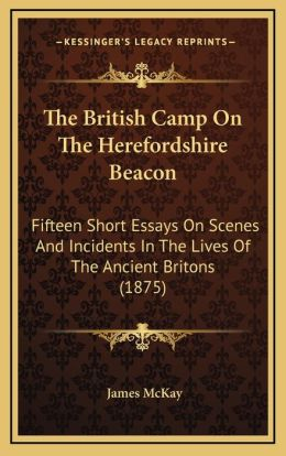 The British Camp On The Herefordshire Beacon: Fifteen Short Essays On Scenes And Incidents In The Lives Of The Ancient Britons (1875)