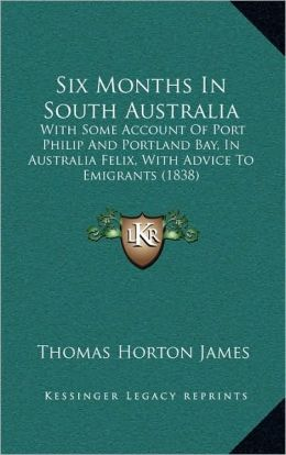 Six Months In South Australia: With Some Account Of Port Philip And Portland Bay, In Australia Felix, With Advice To Emigrants (1838)
