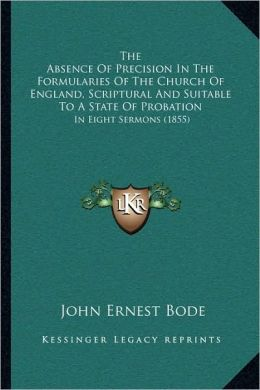 The Absence Of Precision In The Formularies Of The Church Of England, Scriptural And Suitable To A State Of Probation: In Eight Sermons (1855)