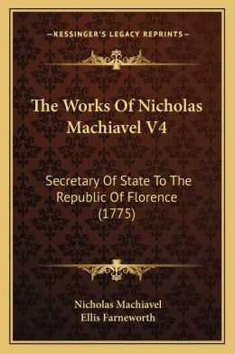The Works Of Nicholas Machiavel V4: Secretary Of State To The Republic Of Florence (1775)