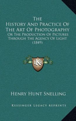 The History And Practice Of The Art Of Photography: Or The Production Of Pictures Through The Agency Of Light (1849)