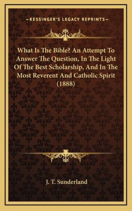 What Is The Bible? An Attempt To Answer The Question, In The Light Of The Best Scholarship, And In The Most Reverent And Catholic Spirit (1888)