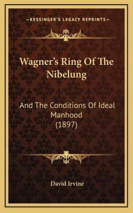 Wagner's Ring Of The Nibelung: And The Conditions Of Ideal Manhood (1897)