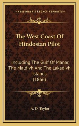 The West Coast Of Hindostan Pilot: Including The Gulf Of Manar, The Maldivh And The Lakadivh Islands (1866)