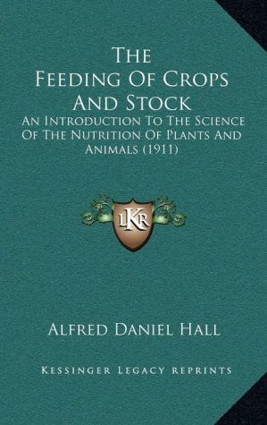 The Feeding Of Crops And Stock: An Introduction To The Science Of The Nutrition Of Plants And Animals (1911)