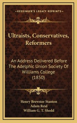 Ultraists, Conservatives, Reformers: An Address Delivered Before The Adelphic Union Society Of Williams College (1850)
