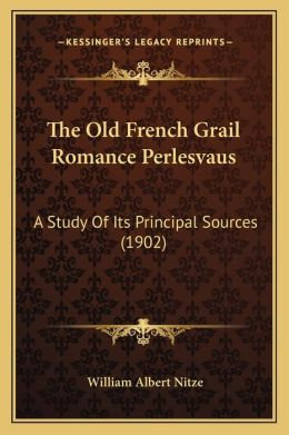 The Old French Grail Romance Perlesvaus: A Study Of Its Principal Sources (1902)
