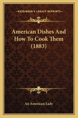 American Dishes And How To Cook Them (1883)