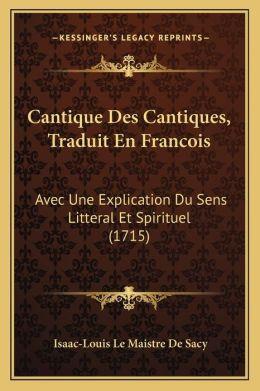 Cantique Des Cantiques, Traduit En Francois: Avec Une Explication Du Sens Litteral Et Spirituel (1715)