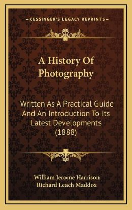 A History Of Photography: Written As A Practical Guide And An Introduction To Its Latest Developments (1888)