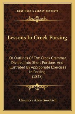 Lessons In Greek Parsing: Or Outlines Of The Greek Grammar, Divided Into Short Portions, And Illustrated By Appropriate Exercises In Parsing (1838)