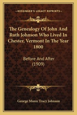 The Genealogy Of John And Ruth Johnson Who Lived In Chester, Vermont In The Year 1800: Before And After (1909)
