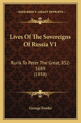 Lives Of The Sovereigns Of Russia V1: Rurik To Peter The Great, 852-1689 (1858)