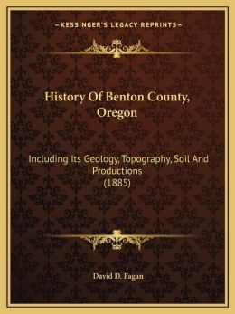 History Of Benton County, Oregon: Including Its Geology, Topography, Soil And Productions (1885)