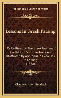 Lessons in Greek Parsing: Or Outlines of the Greek Grammar, Divided Into Short Portionor Outlines of the Greek Grammar, Divided Into Short Porti