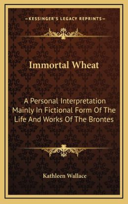 Immortal Wheat: A Personal Interpretation Mainly In Fictional Form Of The Life And Works Of The Brontes