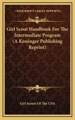 Girl Scout Handbook For The Intermediate Program (A Kessinger Publishing Reprint)