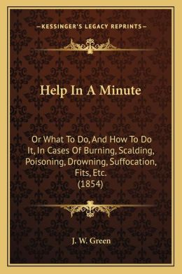 Help In A Minute: Or What To Do, And How To Do It, In Cases Of Burning, Scalding, Poisoning, Drowning, Suffocation, Fits, Etc. (1854)