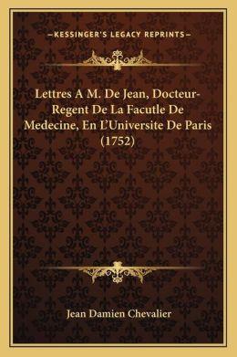 Lettres A M. De Jean, Docteur-Regent De La Facutle De Medecine, En L Universite De Paris (1752)
