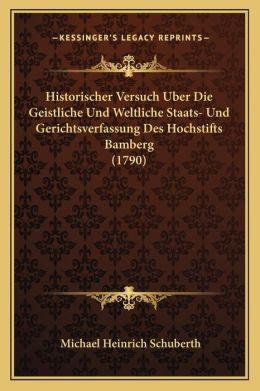 Historischer Versuch Uber Die Geistliche Und Weltliche Staats- Und Gerichtsverfassung Des Hochstifts Bamberg (1790)