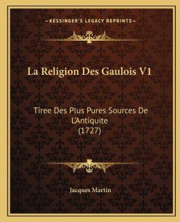 La Religion Des Gaulois V1: Tiree Des Plus Pures Sources De L'Antiquite (1727)