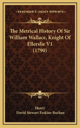 The Metrical History Of Sir William Wallace, Knight Of Ellerslie V1 (1790)