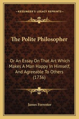The Polite Philosopher: Or An Essay On That Art Which Makes A Man Happy In Himself, And Agreeable To Others (1736)