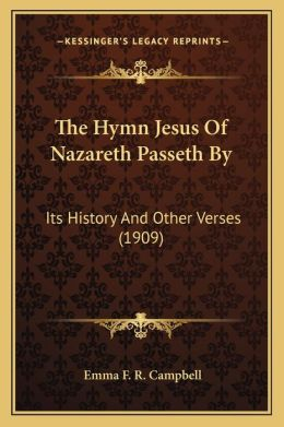 The Hymn Jesus Of Nazareth Passeth By: Its History And Other Verses (1909)