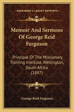 Memoir And Sermons Of George Reid Ferguson: Principal Of The Missionary Training Institute, Wellington, South Africa (1897)