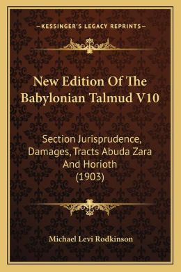 New Edition Of The Babylonian Talmud V10: Section Jurisprudence, Damages, Tracts Abuda Zara And Horioth (1903)