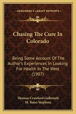Chasing The Cure In Colorado: Being Some Account Of The Author s Experiences In Looking For Health In The West (1907)