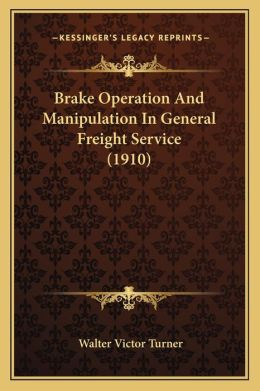 Brake Operation and Manipulation in General Freight Service Brake Operation and Manipulation in General Freight Service (1910) (1910)