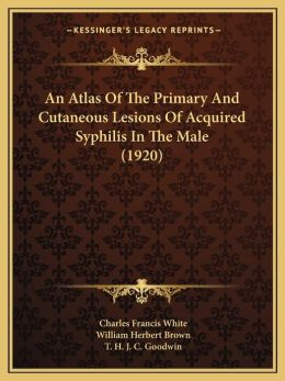 An Atlas Of The Primary And Cutaneous Lesions Of Acquired Syphilis In The Male (1920)