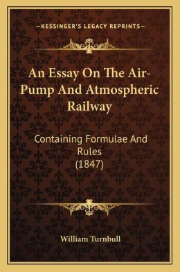 An Essay On The Air-Pump And Atmospheric Railway: Containing Formulae And Rules (1847)