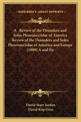 A Review of the Flounders and Soles Pleuronectidae of America Review of the Flounders and Soles Pleuronectidae of America and Europe (1889) A and Eu