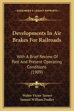 Developments In Air Brakes For Railroads: With A Brief Review Of Past And Present Operating Conditions (1909)