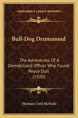 Bull-Dog Drummond: The Adventures of a Demobilized Officer Who Found Peace Dullthe Adventures of a Demobilized Officer Who Found Peace Du