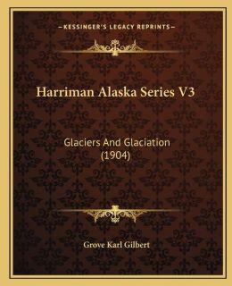 Harriman Alaska Series V3: Glaciers And Glaciation (1904)