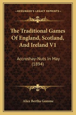 The Traditional Games Of England, Scotland, And Ireland V1: Accroshay-Nuts In May (1894)