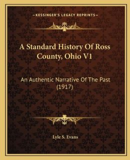 A Standard History Of Ross County, Ohio V1: An Authentic Narrative Of The Past (1917)