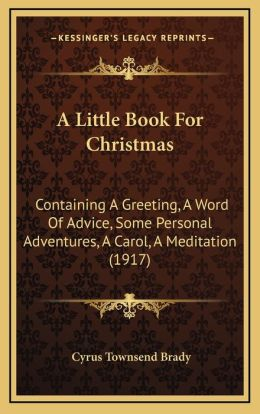 A Little Book For Christmas: Containing A Greeting, A Word Of Advice, Some Personal Adventures, A Carol, A Meditation (1917)